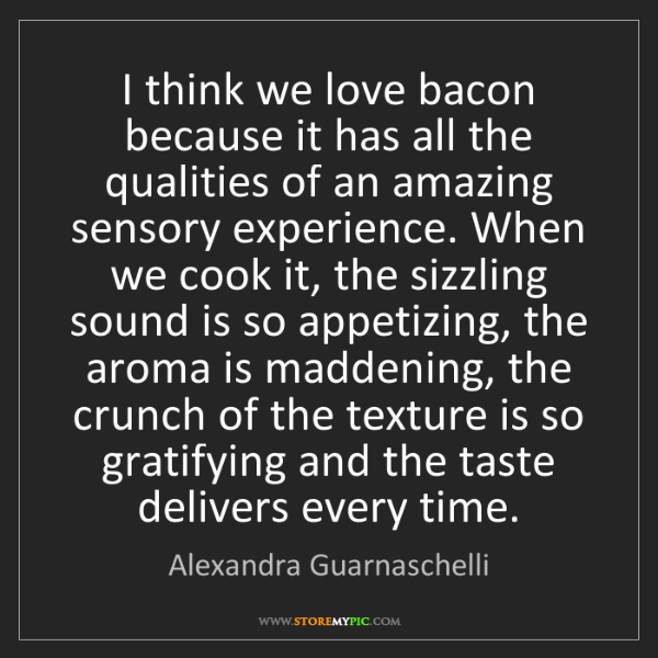 Alexandra Guarnaschelli: I think we love bacon because it has all the qualities...