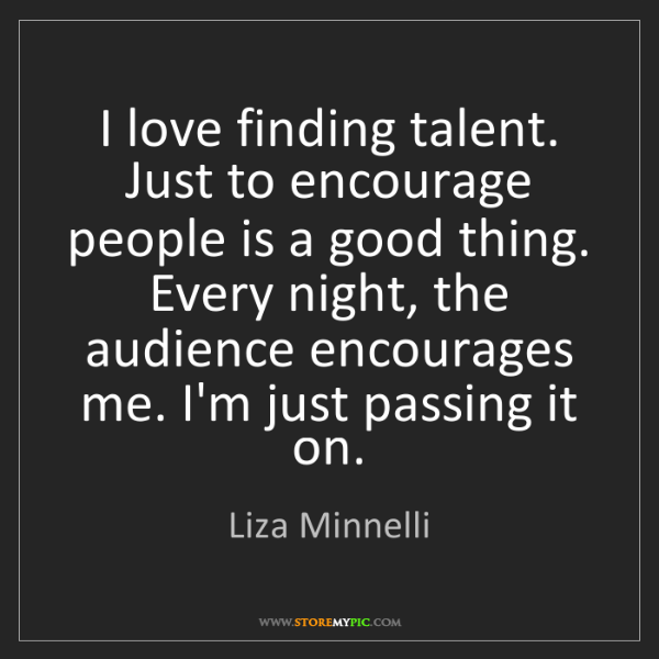 Liza Minnelli: I love finding talent. Just to encourage people is a...