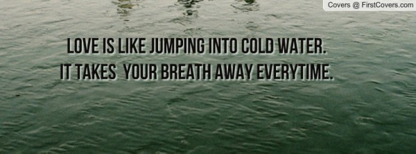 Love is like jumping into cold water it takes your breath away everytime
