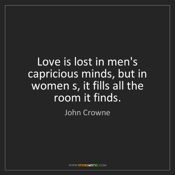 John Crowne: Love is lost in men's capricious minds, but in women...
