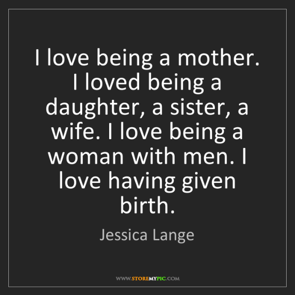 Jessica Lange: I love being a mother. I loved being a daughter, a sister,...