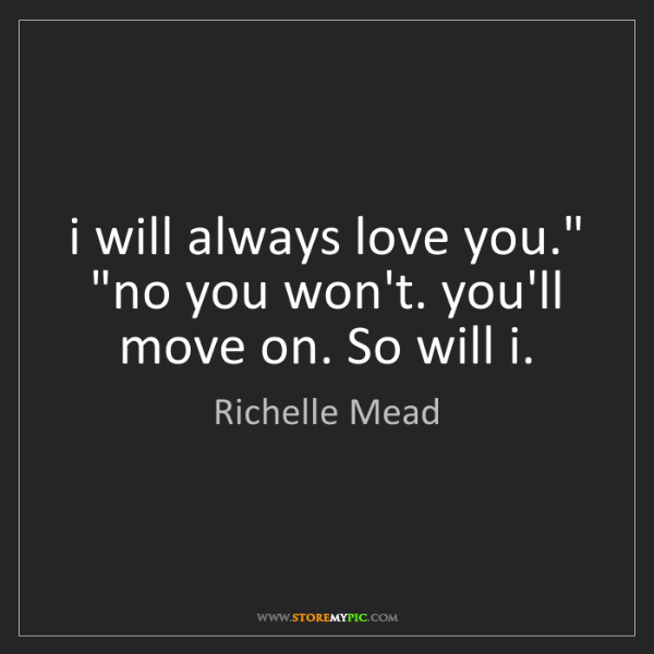 """Richelle Mead: i will always love you."""" """"no you won't. you'll move on...."""