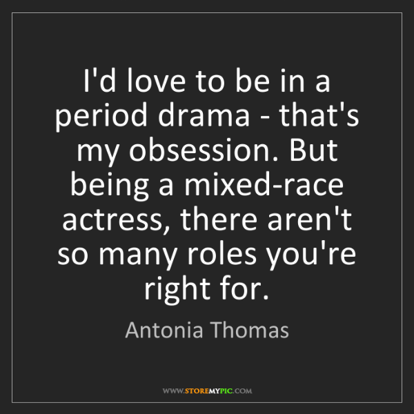 Antonia Thomas: I'd love to be in a period drama - that's my obsession....