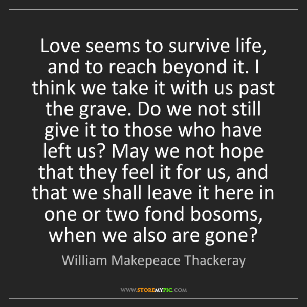 William Makepeace Thackeray: Love seems to survive life, and to reach beyond it. I...