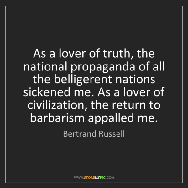 Bertrand Russell: As a lover of truth, the national propaganda of all the...