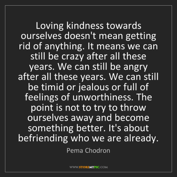 Pema Chodron: Loving kindness towards ourselves doesn't mean getting...