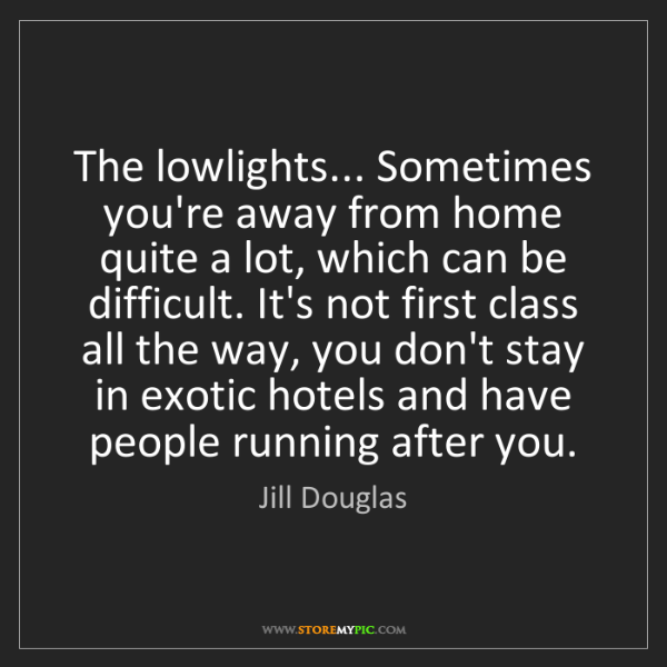 Jill Douglas: The lowlights... Sometimes you're away from home quite...