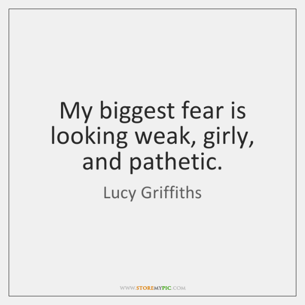 My biggest fear is looking weak, girly, and pathetic.