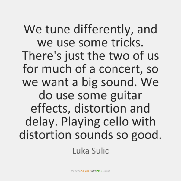 We tune differently, and we use some tricks. There's just the two ...