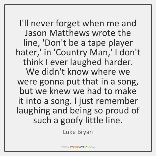 I'll never forget when me and Jason Matthews wrote the line, 'Don't ...