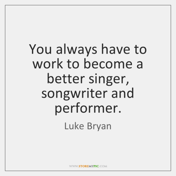 You always have to work to become a better singer, songwriter and ...