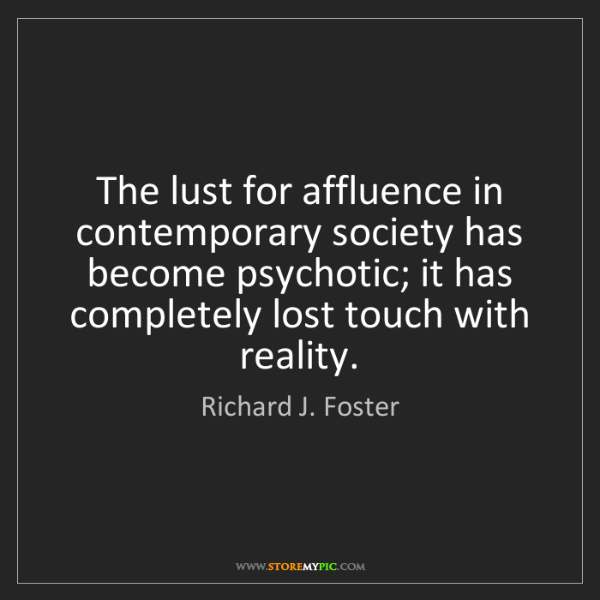 Richard J. Foster: The lust for affluence in contemporary society has become...