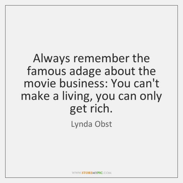 Always remember the famous adage about the movie business: You can't make ...