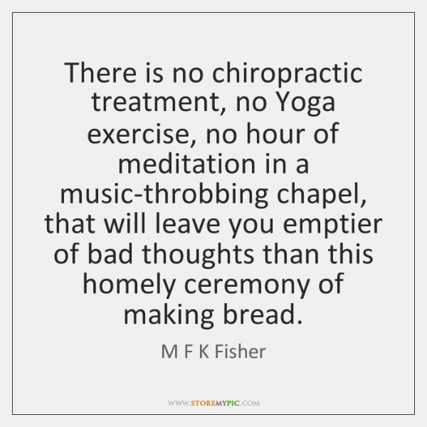 There is no chiropractic treatment, no Yoga exercise, no hour of meditation ...