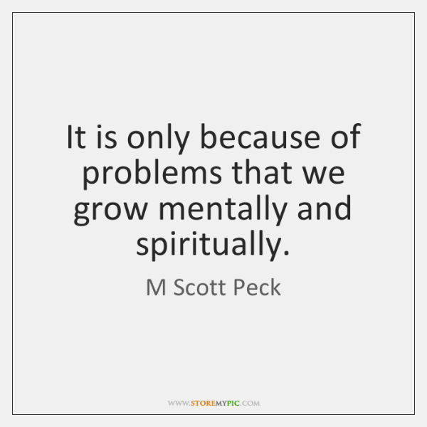 It is only because of problems that we grow mentally and spiritually.