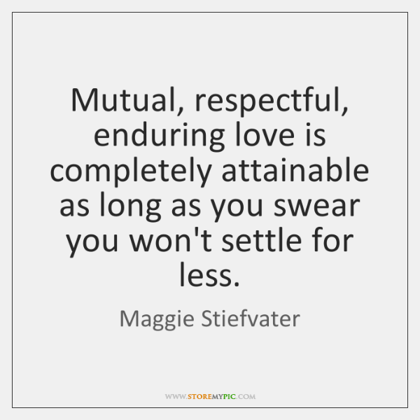 Mutual, respectful, enduring love is completely attainable as long as you swear ...