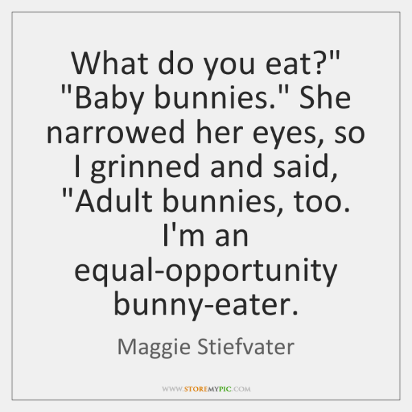 """What do you eat?"""" """"Baby bunnies."""" She narrowed her eyes, so I ..."""
