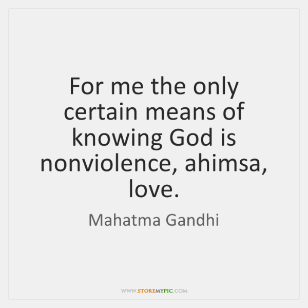 For me the only certain means of knowing God is nonviolence, ahimsa, ...