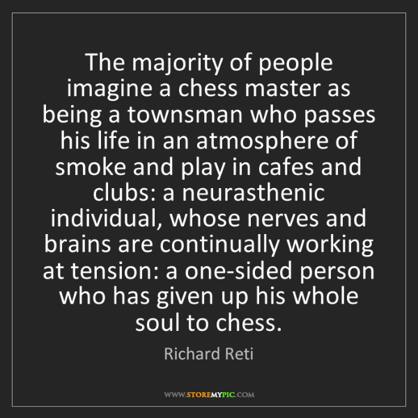 Richard Reti: The majority of people imagine a chess master as being...