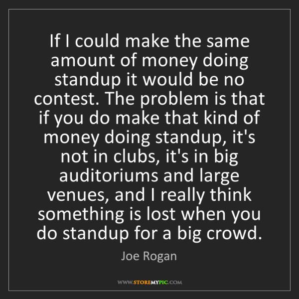 Joe Rogan: If I could make the same amount of money doing standup...