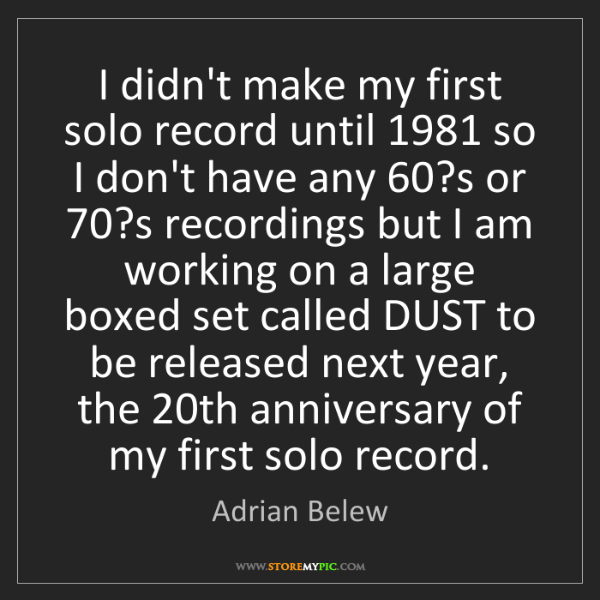 Adrian Belew: I didn't make my first solo record until 1981 so I don't...