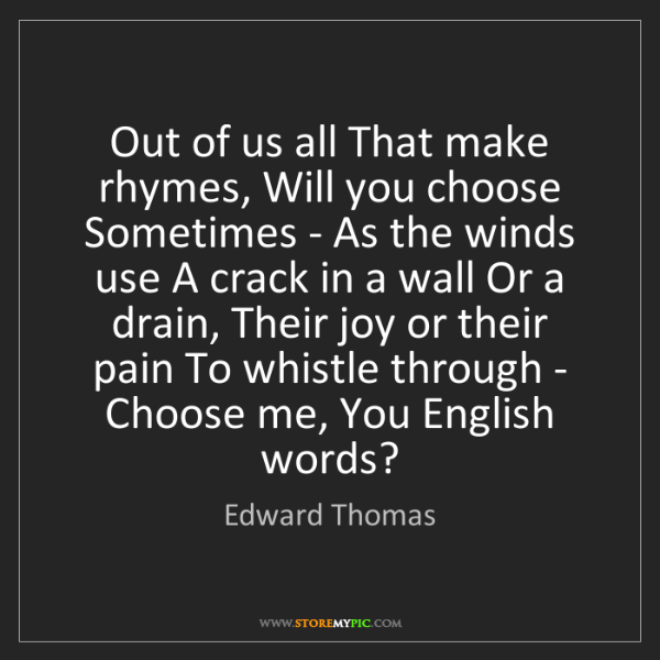 Edward Thomas: Out of us all That make rhymes, Will you choose Sometimes...