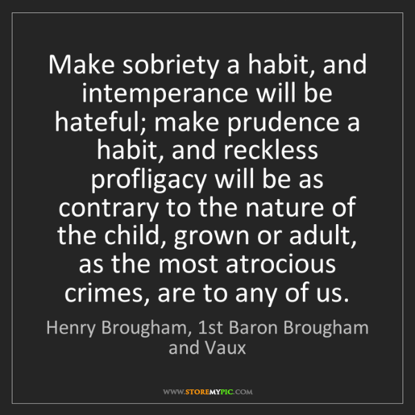 Henry Brougham, 1st Baron Brougham and Vaux: Make sobriety a habit, and intemperance will be hateful