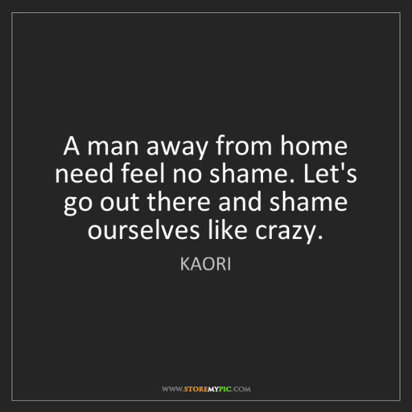 KAORI: A man away from home need feel no shame. Let's go out...