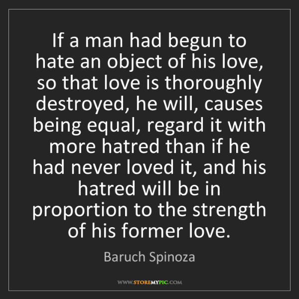 Baruch Spinoza: If a man had begun to hate an object of his love, so...