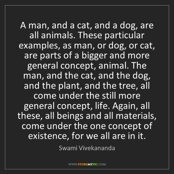 Swami Vivekananda: A man, and a cat, and a dog, are all animals. These particular...