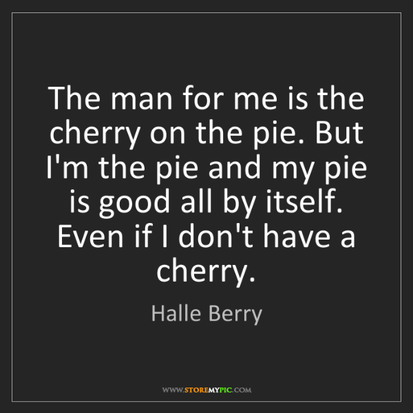 Halle Berry: The man for me is the cherry on the pie. But I'm the...