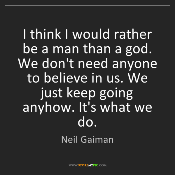 Neil Gaiman: I think I would rather be a man than a god. We don't...