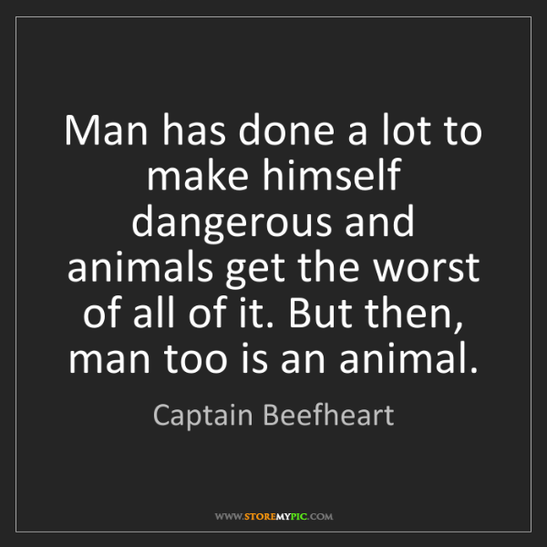 Captain Beefheart: Man has done a lot to make himself dangerous and animals...