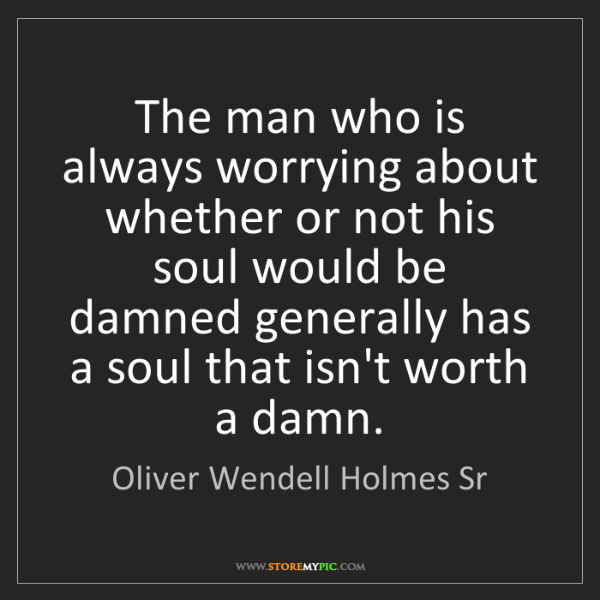 Oliver Wendell Holmes Sr: The man who is always worrying about whether or not his...