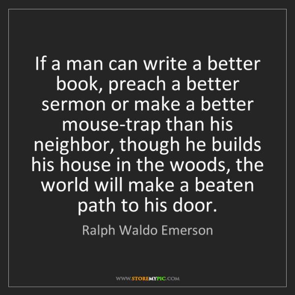 Ralph Waldo Emerson: If a man can write a better book, preach a better sermon...