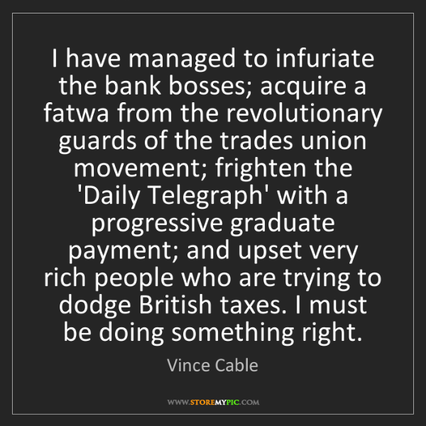 Vince Cable: I have managed to infuriate the bank bosses; acquire...