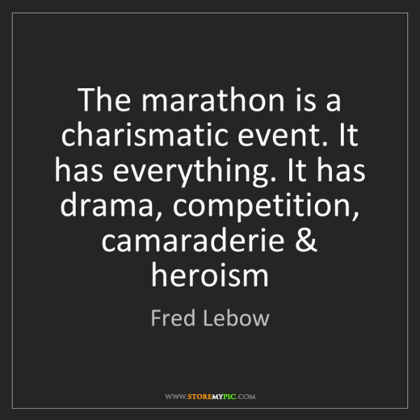 Fred Lebow: The marathon is a charismatic event. It has everything....