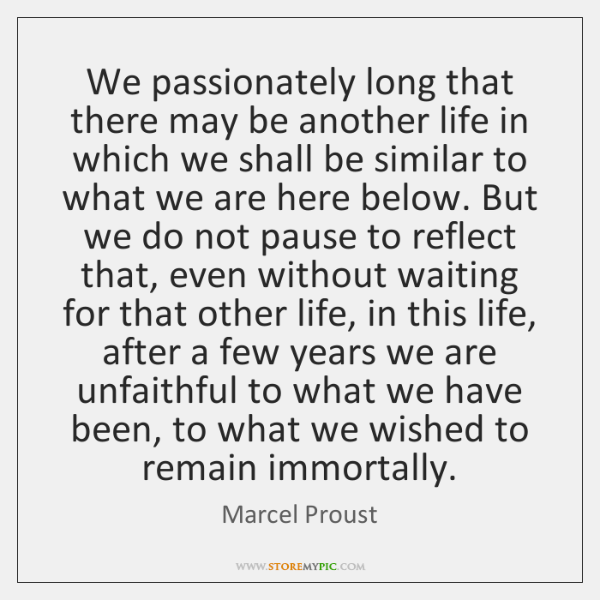 We passionately long that there may be another life in which we ...