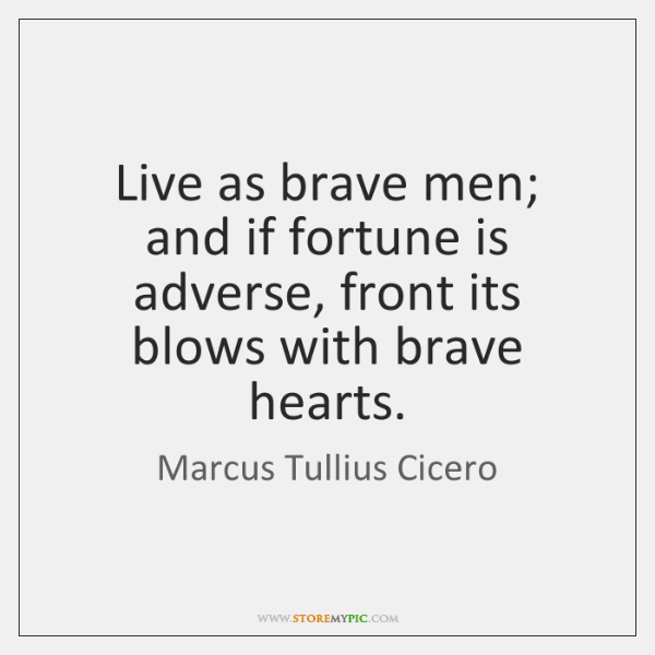 Live as brave men; and if fortune is adverse, front its blows ...