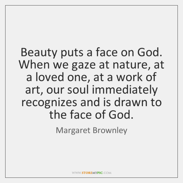 Beauty puts a face on God. When we gaze at nature, at ...