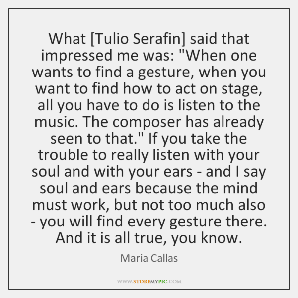 """What [Tulio Serafin] said that impressed me was: """"When one wants to ..."""