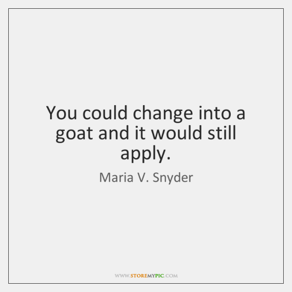 You could change into a goat and it would still apply.