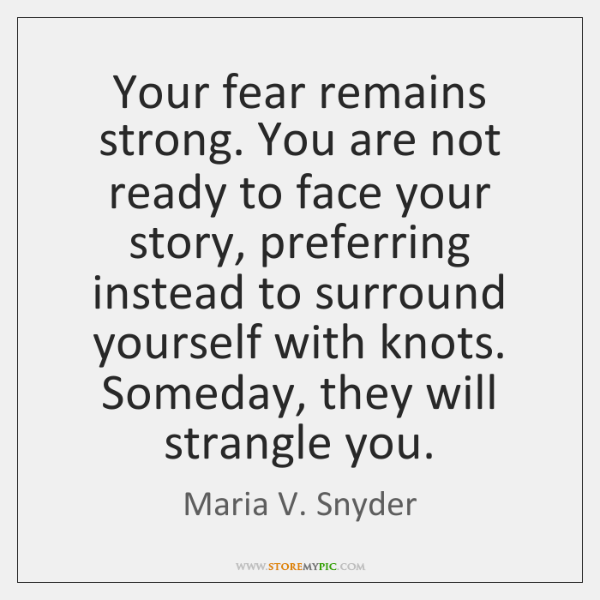 Your fear remains strong. You are not ready to face your story, ...