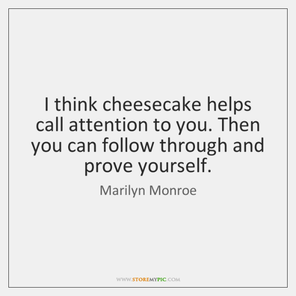 I think cheesecake helps call attention to you. Then you can follow ...
