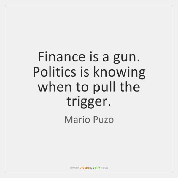 Finance is a gun. Politics is knowing when to pull the trigger.