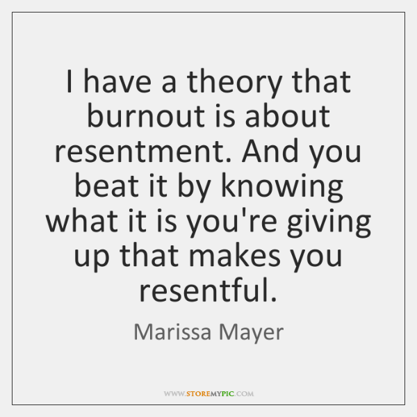 I have a theory that burnout is about resentment. And you beat ...