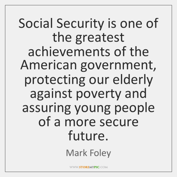 Social Security is one of the greatest achievements of the American government, ...