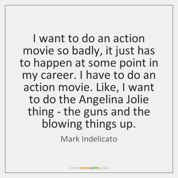 I want to do an action movie so badly, it just has ...