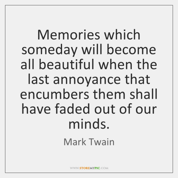 Memories which someday will become all beautiful when the last annoyance that ...