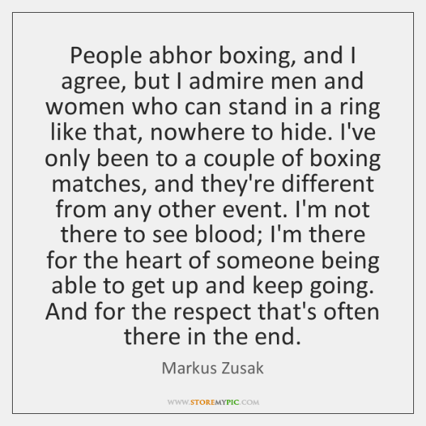 People abhor boxing, and I agree, but I admire men and women ...